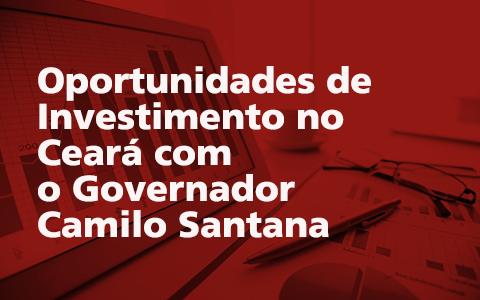 Oportunidades de Investimento no Ceará com o Governador Camilo Santana
