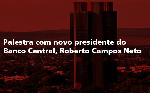 Palestra com novo Presidente do Banco Central, Roberto Campos Neto
