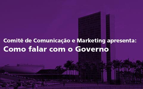 Comitê de Comunicação e Marketing apresenta: Como falar com o Governo