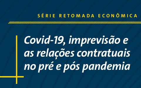 Série Retomada Econômica   Covid-19, imprevisão e as relações contratuais no pré e pós pandemia