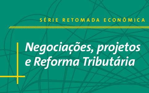 Série Retomada Econômica   Negociações, projetos e Reforma Tributária